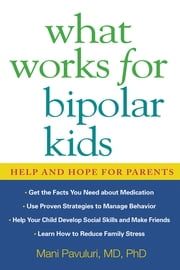 What Works for Bipolar Kids - Help and Hope for Parents ebook by Mani Pavuluri, MD, PhD,Susan Resko, MM
