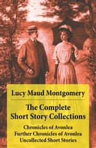 The Complete Short Story Collections: Chronicles of Avonlea + Further Chronicles of Avonlea + Uncollected Short Stories ebook by Lucy Maud Montgomery