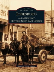 Jonesboro and Arkansas's Historic Northeast Corner ebook by Ray Hanley, Diane Hanley