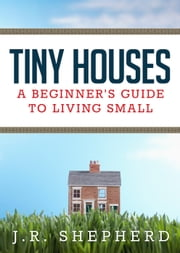 Tiny Houses: A Beginner's Guide to Living Small ebook by J.R. Shepherd