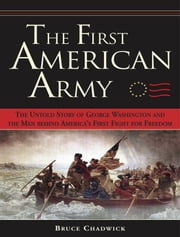 The First American Army - The Untold Story of George Washington and the Men behind America's First Fight for Freedom ebook by Bruce Chadwick