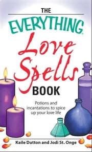 Everything Love Spells Book: Spells, incantations, and potions to spice up your love life ebook by Kaile Dutton,Jodi St. Onge