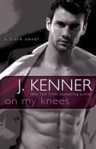 On My Knees - A Stark Novel ebook by J. Kenner