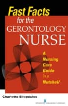 Fast Facts for the Gerontology Nurse - A Nursing Care Guide in a Nutshell ebook by Charlotte Eliopoulos, MPH, PhD,...