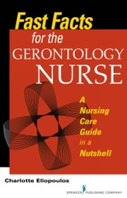 Fast Facts for the Gerontology Nurse - A Nursing Care Guide in a Nutshell ebook by Charlotte Eliopoulos, MPH, PhD, RN