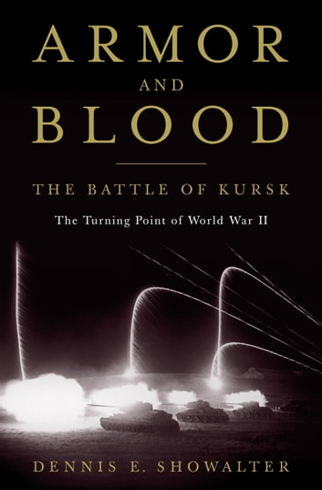 Armor and Blood: The Battle of Kursk - The Turning Point of World War II ebook by Dennis E. Showalter