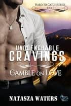 Unquenchable Cravings: Gamble on Love - Hard to Catch Series, #1 ebook by Natasza Waters