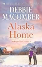 Alaska Home: Falling for Him / Ending in Marriage / Midnight Sons and Daughters ebook by Debbie Macomber