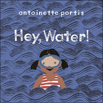 Hey, Water! ebook by Antoinette Portis