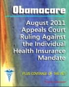 Obamacare Patient Protection and Affordable Care Act (PPACA or ACA) - 2011 Appeals Court Ruling Against the Individual Health Insurance Mandate, Plus Coverage of the Act and Implementation ebook by Progressive Management