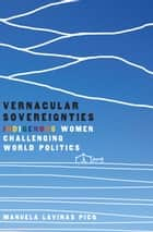 Vernacular Sovereignties - Indigenous Women Challenging World Politics ebook by Manuela Lavinas Picq