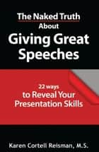 The Naked Truth About Giving Great Speeches ebook by Karen Cortell Reisman