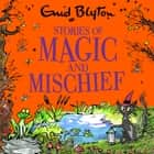 Stories of Magic and Mischief - Contains 30 classic tales audiobook by Enid Blyton