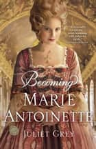 Becoming Marie Antoinette ebook by Juliet Grey
