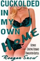 Cuckolded in My Own Home ebook by Reagan Snow