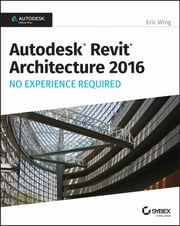 Autodesk Revit Architecture 2016 No Experience Required - Autodesk Official Press ebook by Eric Wing
