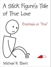 "A Stick Figure's Tale of True Love (Emphasis on ""True"") ebook by Michael R. Ebert"