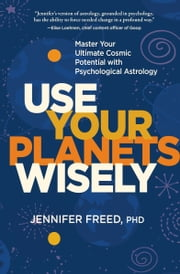 Use Your Planets Wisely - Master Your Ultimate Cosmic Potential with Psychological Astrology ebook by Jennifer Freed, PhD, MFT