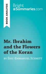 Book Analysis: Mr. Ibrahim and the Flowers of the Koran by Éric-Emmanuel Schmitt - Summary, Analysis and Reading Guide ebook by Bright Summaries