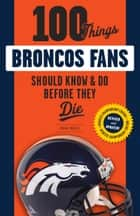 100 Things Broncos Fans Should Know & Do Before They Die ebook by Brian Howell