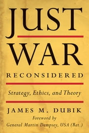 Just War Reconsidered - Strategy, Ethics, and Theory ebook by James M. Dubik,Martin Dempsey USA (Ret.)