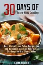30 Days of Paleo Slow Cooking: Best Weight Loss Paleo Recipes for One Awesome Month of Your Paleo Challenge with a Slow Cooker - Paleo Meals ebook by
