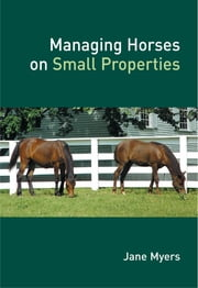Managing Horses on Small Properties ebook by Jane Myers