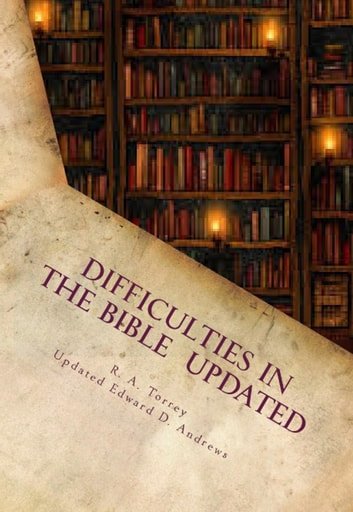 DIFFICULTIES IN THE BIBLE Alleged Errors and Contradictions: Updated and Expanded ebook by Edward D. Andrews,R. A. Torrey