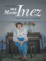 My Mom Inez - Our Alzheimer's Journey ebook by Bob Miller
