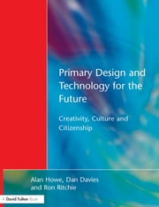 Primary Design and Technology for the Future - Creativity, Culture and Citizenship ebook by Alan Howe,Dan Davies,Ron Ritchie