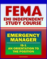21st Century FEMA Emergency Manager: An Orientation to the Position Study Course (IS-1) - Basic Emergency Management, Preparedness, Mitigation, EOC, Emergency Plans ebook by Progressive Management
