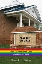Pray the Gay Away - The Extraordinary Lives of Bible Belt Gays ebook by Bernadette C. Barton