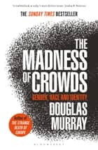 The Madness of Crowds - Gender, Race and Identity; THE SUNDAY TIMES BESTSELLER ebook by Mr Douglas Murray