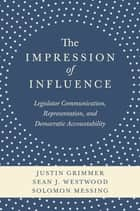 The Impression of Influence - Legislator Communication, Representation, and Democratic Accountability ebook by Justin Grimmer, Sean J. Westwood, Solomon Messing