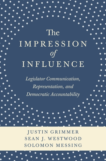 The Impression of Influence - Legislator Communication, Representation, and Democratic Accountability ebook by Justin Grimmer,Sean J. Westwood,Solomon Messing