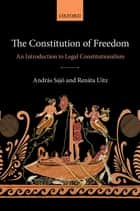 The Constitution of Freedom - An Introduction to Legal Constitutionalism ebook by Renáta Uitz, András Sajó