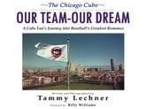 Our Team-Our Dream - A Cubs Fan's Journey into Baseball's Greatest Romance ebook by Tammy Lechner