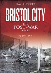 Bristol City: The Post-War Years 1946-1967 ebook by David Woods