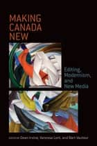 Making Canada New - Editing, Modernism, and New Media ebook by Dean Irvine, Vanessa Lent, Bart A. Vautour