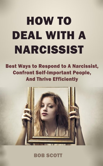 How to Deal with A Narcissist: Best Ways to Respond to A Narcissist,  Confront Self-Important People, And Thrive Efficiently