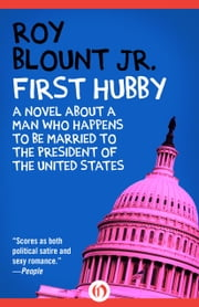 First Hubby - A Novel about a Man Who Happens to Be Married to the President of the United States ebook by Roy Blount Jr.