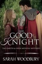 The Good Knight (A Gareth & Gwen Medieval Mystery) ebook by Sarah Woodbury