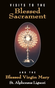 Visits to the Blessed Sacrament - And the Blessed Virgin Mary ebook by Alphonsus St. Liguori