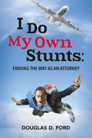 I Do My Own Stunts: Finding the Way as an Attorney ebook by Douglas D. Ford