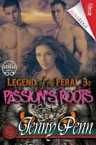 Legend of the Feral 3: Passion's Roots ebook by Jenny Penn