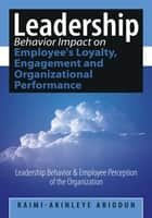 Leadership Behavior Impact on Employee's Loyalty, Engagement and Organizational Performance ebook by Raimi-Akinleye Abiodun