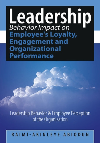 Leadership Behavior Impact on Employee's Loyalty, Engagement and Organizational Performance - Leadership Behavior and Employee Perception of the Organization ebook by Raimi-Akinleye Abiodun