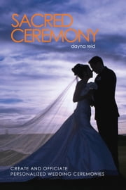 Sacred Ceremony : Create and Officiate Personalized Wedding Ceremonies ebook by Dayna Reid