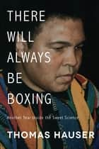 There Will Always Be Boxing - Another Year Inside the Sweet Science ebook by Thomas Hauser