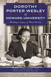 Dorothy Porter Wesley at Howard University - Building a Legacy of Black History ebook by Janet Sims-Wood,Dr. Thomas C. Battle,Dr. Howard Dodson Jr.